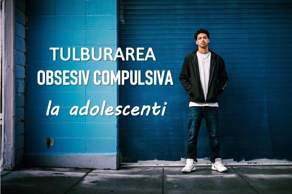 tulburarea obsesiv compulsiva la adolescenti
